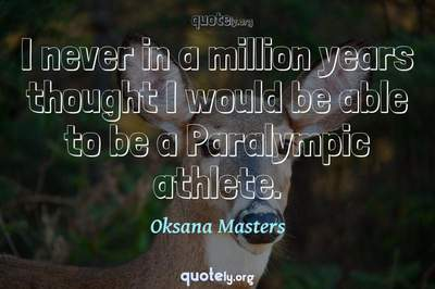 Photo Quote of I never in a million years thought I would be able to be a Paralympic athlete.