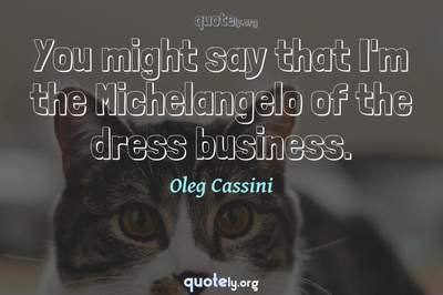 Photo Quote of You might say that I'm the Michelangelo of the dress business.