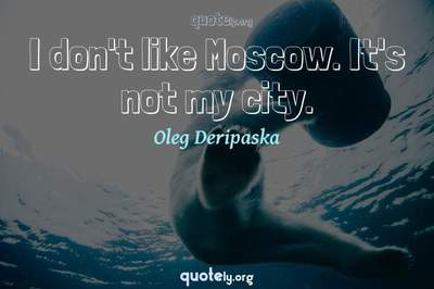 Photo Quote of I don't like Moscow. It's not my city.