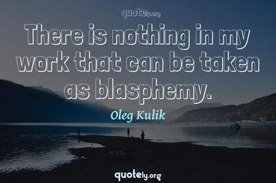 Photo Quote of There is nothing in my work that can be taken as blasphemy.