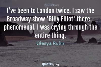 Photo Quote of I've been to London twice. I saw the Broadway show 'Billy Elliot' there - phenomenal. I was crying through the entire thing.