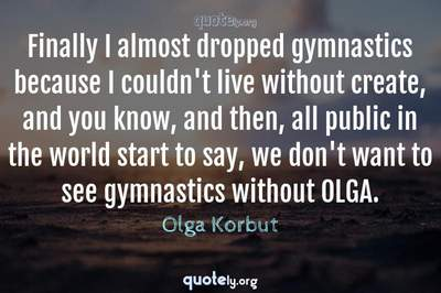 Photo Quote of Finally I almost dropped gymnastics because I couldn't live without create, and you know, and then, all public in the world start to say, we don't want to see gymnastics without OLGA.