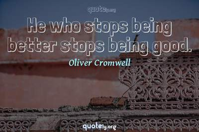 Photo Quote of He who stops being better stops being good.