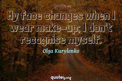 Photo Quote of My face changes when I wear make-up; I don't recognise myself.