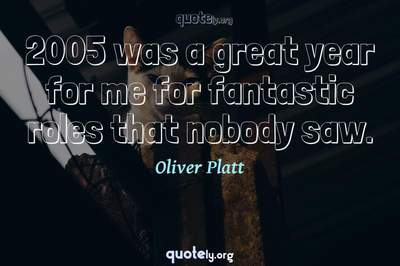 Photo Quote of 2005 was a great year for me for fantastic roles that nobody saw.