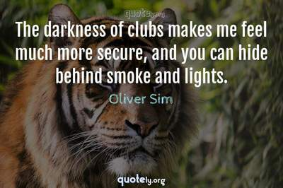 Photo Quote of The darkness of clubs makes me feel much more secure, and you can hide behind smoke and lights.