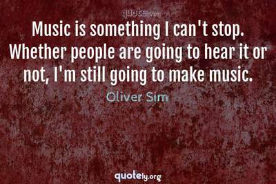 Photo Quote of Music is something I can't stop. Whether people are going to hear it or not, I'm still going to make music.