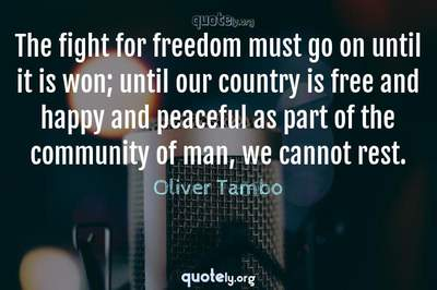 Photo Quote of The fight for freedom must go on until it is won; until our country is free and happy and peaceful as part of the community of man, we cannot rest.