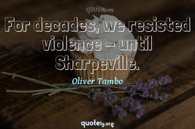 Photo Quote of For decades, we resisted violence - until Sharpeville.