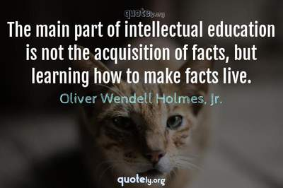 Photo Quote of The main part of intellectual education is not the acquisition of facts, but learning how to make facts live.