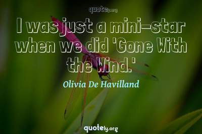 Photo Quote of I was just a mini-star when we did 'Gone With the Wind.'