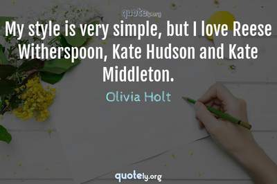 Photo Quote of My style is very simple, but I love Reese Witherspoon, Kate Hudson and Kate Middleton.
