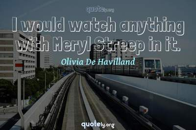 Photo Quote of I would watch anything with Meryl Streep in it.