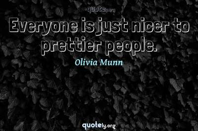 Photo Quote of Everyone is just nicer to prettier people.
