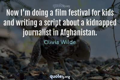 Photo Quote of Now I'm doing a film festival for kids and writing a script about a kidnapped journalist in Afghanistan.