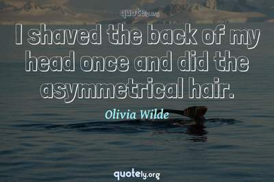 Photo Quote of I shaved the back of my head once and did the asymmetrical hair.