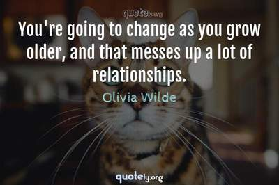 Photo Quote of You're going to change as you grow older, and that messes up a lot of relationships.