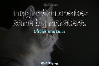 Photo Quote of Imagination creates some big monsters.