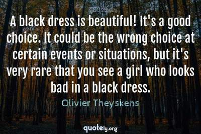 Photo Quote of A black dress is beautiful! It's a good choice. It could be the wrong choice at certain events or situations, but it's very rare that you see a girl who looks bad in a black dress.