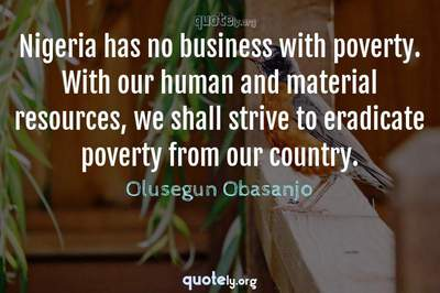 Photo Quote of Nigeria has no business with poverty. With our human and material resources, we shall strive to eradicate poverty from our country.