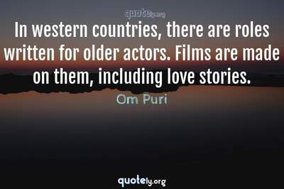 Photo Quote of In western countries, there are roles written for older actors. Films are made on them, including love stories.