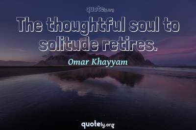 Photo Quote of The thoughtful soul to solitude retires.