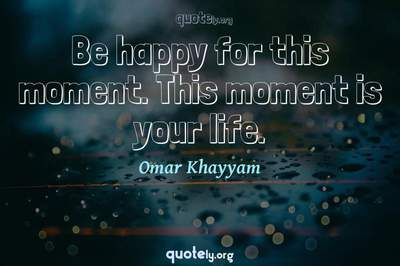 Photo Quote of Be happy for this moment. This moment is your life.