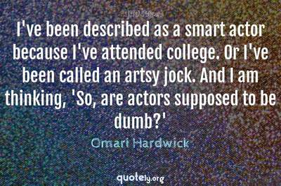 Photo Quote of I've been described as a smart actor because I've attended college. Or I've been called an artsy jock. And I am thinking, 'So, are actors supposed to be dumb?'