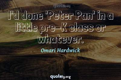 Photo Quote of I'd done 'Peter Pan' in a little pre-K class or whatever.