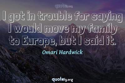 Photo Quote of I got in trouble for saying I would move my family to Europe, but I said it.