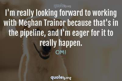 Photo Quote of I'm really looking forward to working with Meghan Trainor because that's in the pipeline, and I'm eager for it to really happen.