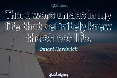 Photo Quote of There were uncles in my life that definitely knew the street life.