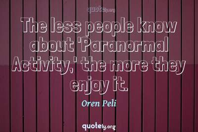 Photo Quote of The less people know about 'Paranormal Activity,' the more they enjoy it.