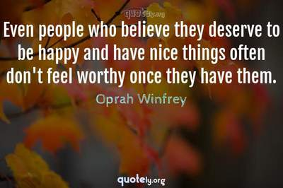 Photo Quote of Even people who believe they deserve to be happy and have nice things often don't feel worthy once they have them.