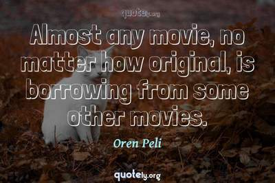 Photo Quote of Almost any movie, no matter how original, is borrowing from some other movies.