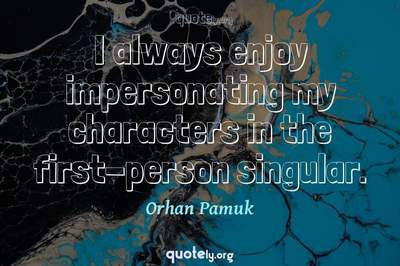 Photo Quote of I always enjoy impersonating my characters in the first-person singular.