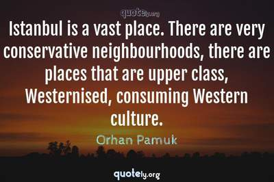 Photo Quote of Istanbul is a vast place. There are very conservative neighbourhoods, there are places that are upper class, Westernised, consuming Western culture.