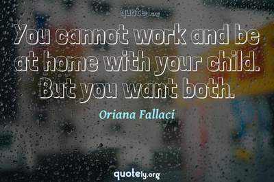 Photo Quote of You cannot work and be at home with your child. But you want both.