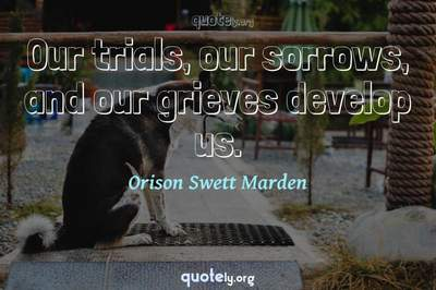 Photo Quote of Our trials, our sorrows, and our grieves develop us.