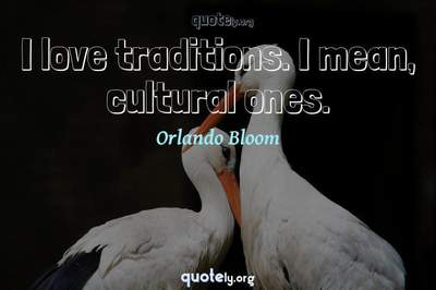 Photo Quote of I love traditions. I mean, cultural ones.