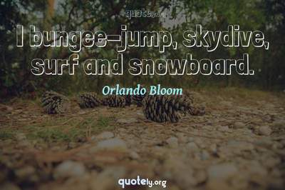 Photo Quote of I bungee-jump, skydive, surf and snowboard.