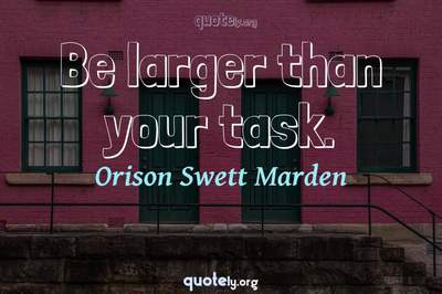 Photo Quote of Be larger than your task.