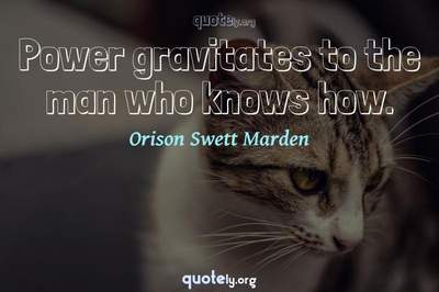 Photo Quote of Power gravitates to the man who knows how.