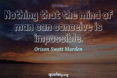 Photo Quote of Nothing that the mind of man can conceive is impossible.