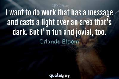 Photo Quote of I want to do work that has a message and casts a light over an area that's dark. But I'm fun and jovial, too.