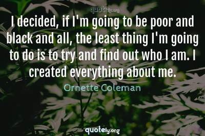 Photo Quote of I decided, if I'm going to be poor and black and all, the least thing I'm going to do is to try and find out who I am. I created everything about me.