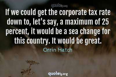 Photo Quote of If we could get the corporate tax rate down to, let's say, a maximum of 25 percent, it would be a sea change for this country. It would be great.