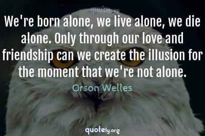 Photo Quote of We're born alone, we live alone, we die alone. Only through our love and friendship can we create the illusion for the moment that we're not alone.
