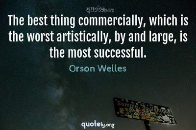 Photo Quote of The best thing commercially, which is the worst artistically, by and large, is the most successful.