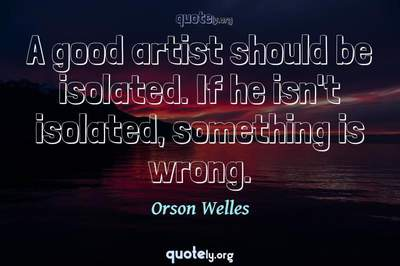 Photo Quote of A good artist should be isolated. If he isn't isolated, something is wrong.